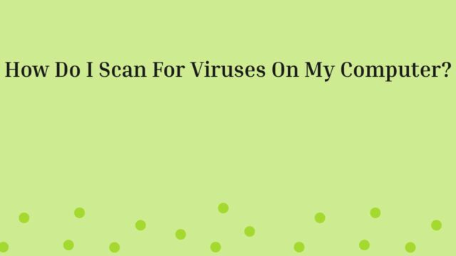 How Do I Scan For Viruses On My Computer?