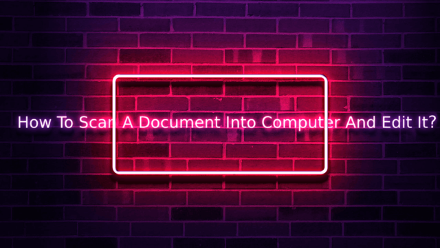 How To Scan A Document Into Computer And Edit It?