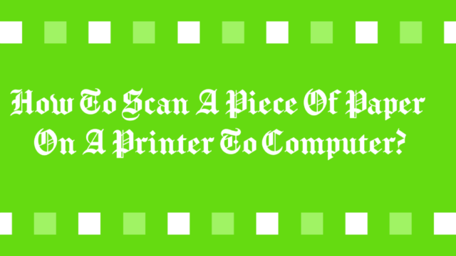 How To Scan A Piece Of Paper On A Printer To Computer?