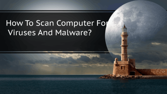 How To Scan Computer For Viruses And Malware?