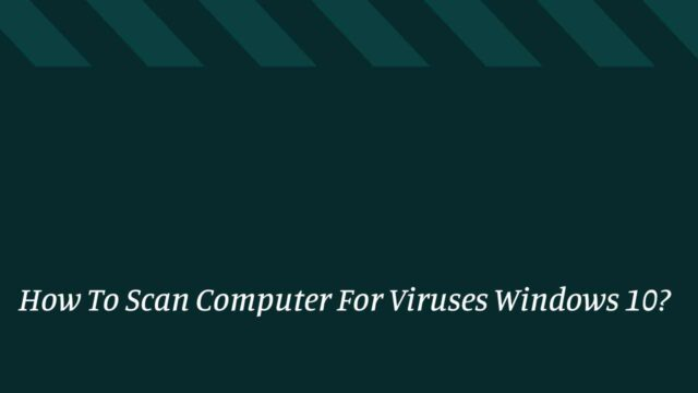 How To Scan Computer For Viruses Windows 10?