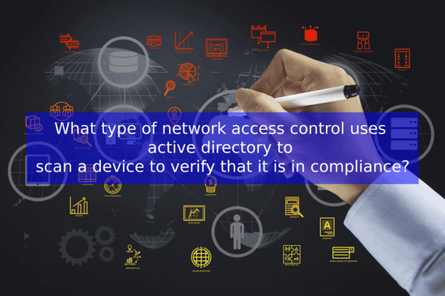 What type of network access control uses active directory to scan a device to verify that it is in compliance